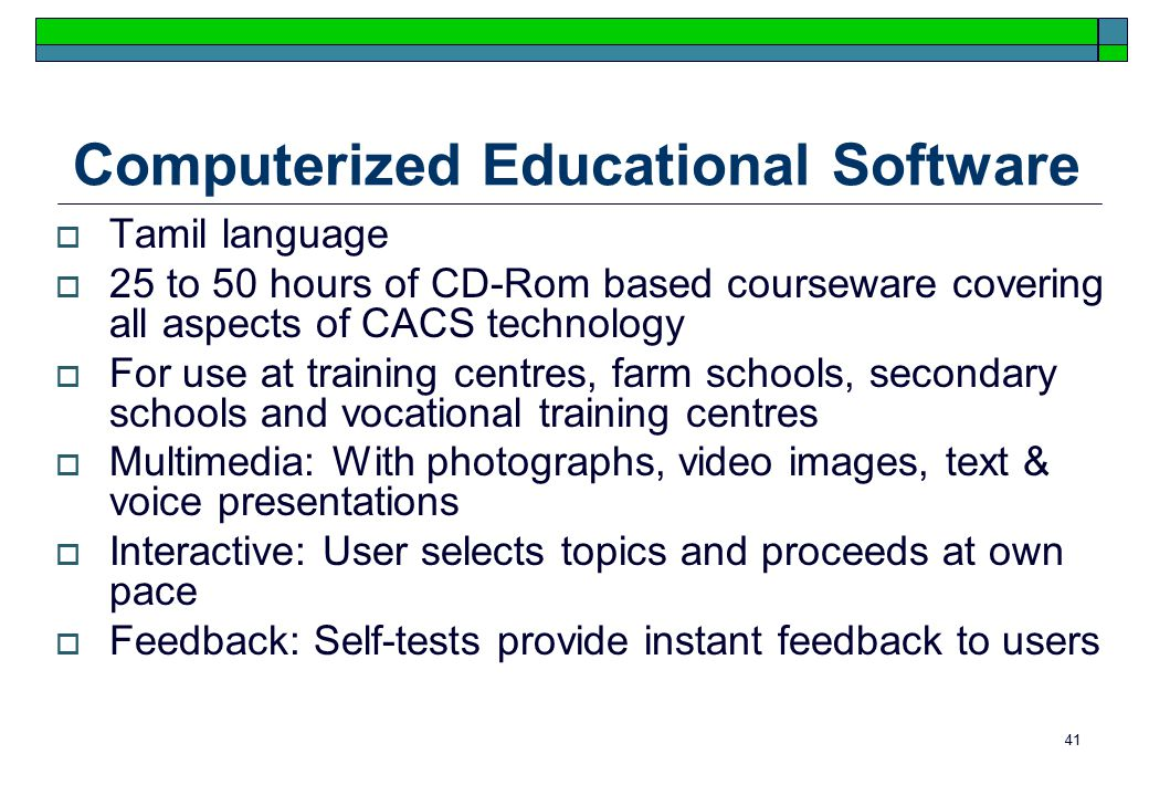 41 Computerized Educational Software  Tamil language  25 to 50 hours of CD-Rom based courseware covering all aspects of CACS technology  For use at training centres, farm schools, secondary schools and vocational training centres  Multimedia: With photographs, video images, text & voice presentations  Interactive: User selects topics and proceeds at own pace  Feedback: Self-tests provide instant feedback to users