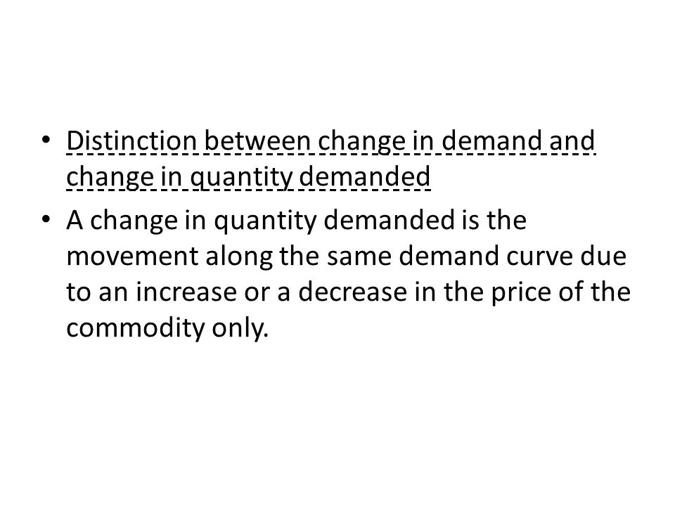 Distinction between change in demand and change in quantity demanded A change in quantity demanded is the movement along the same demand curve due to