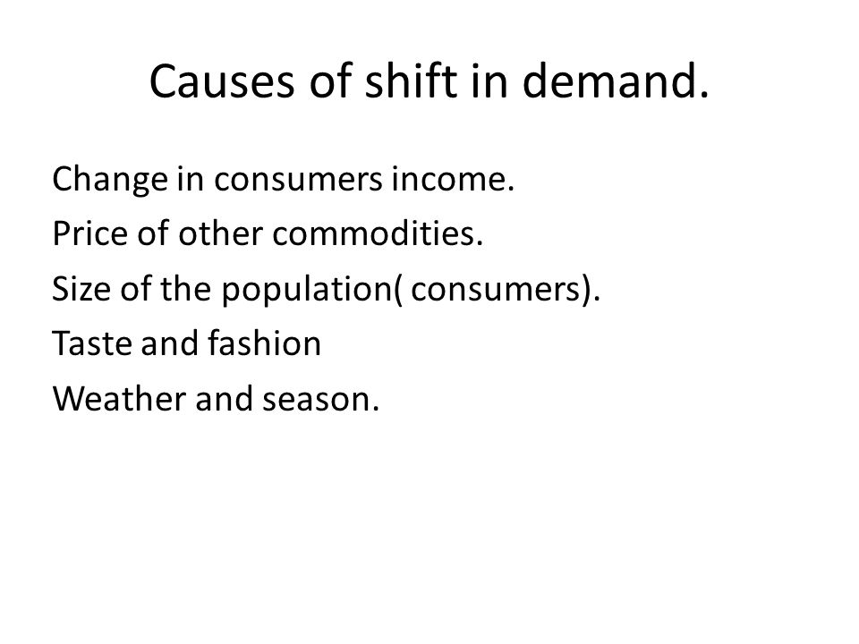 Causes of shift in demand. Change in consumers income. Price of other commodities. Size of the population( consumers). Taste and fashion Weather and s