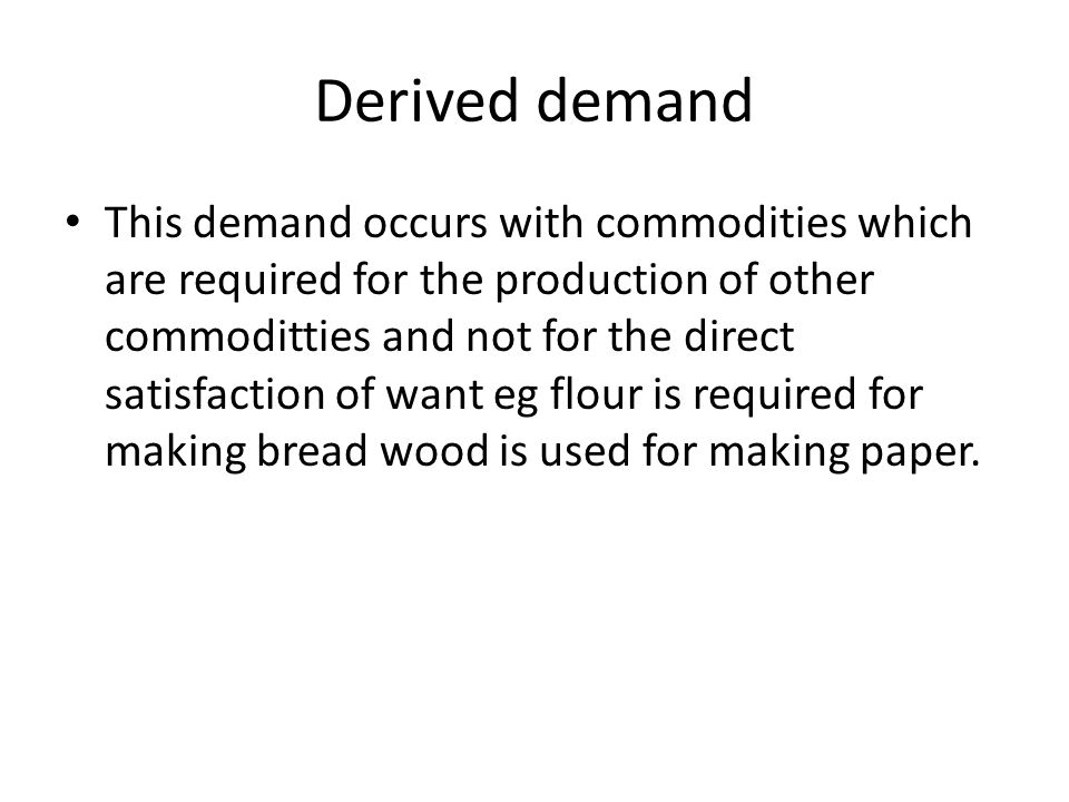 Derived demand This demand occurs with commodities which are required for the production of other commoditties and not for the direct satisfaction of