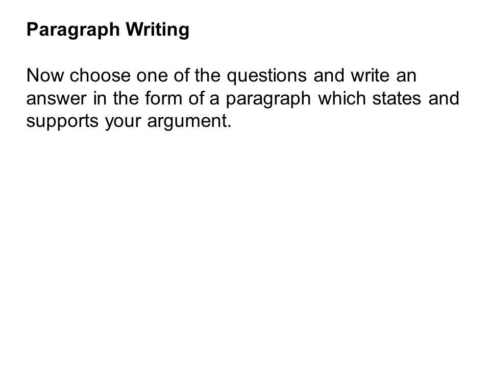 Paragraph Writing Now choose one of the questions and write an answer in the form of a paragraph which states and supports your argument.