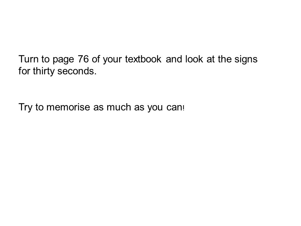 Turn to page 76 of your textbook and look at the signs for thirty seconds. Try to memorise as much as you can !