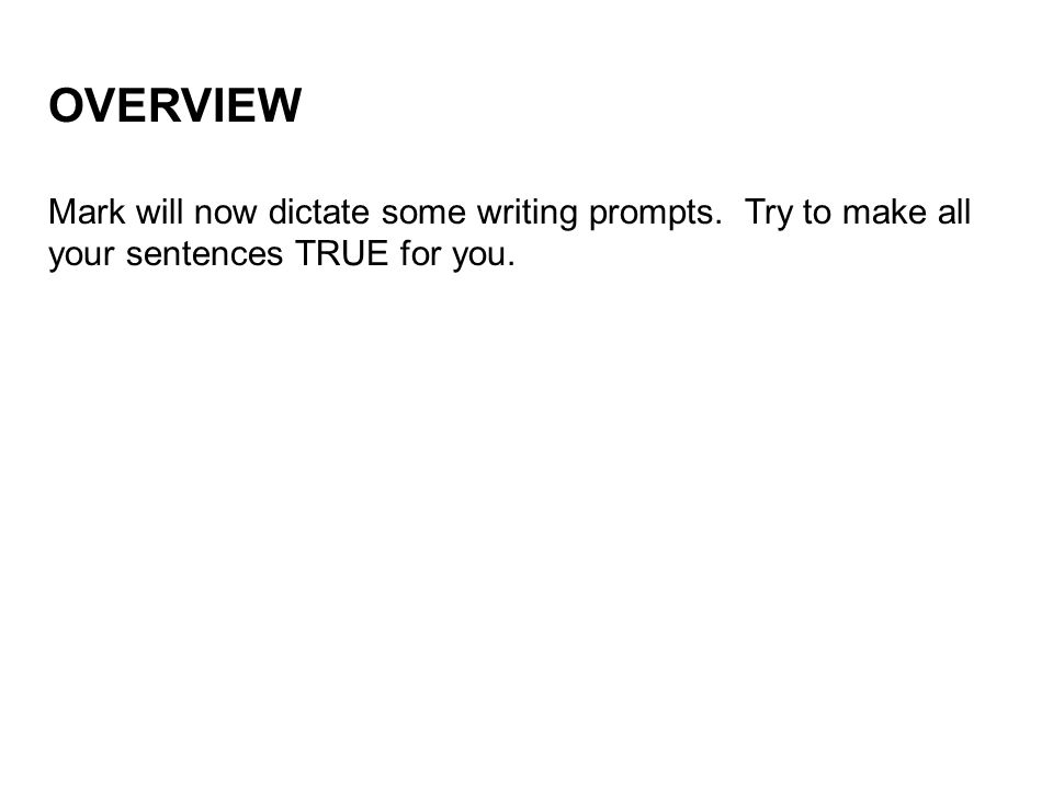 OVERVIEW Mark will now dictate some writing prompts. Try to make all your sentences TRUE for you.