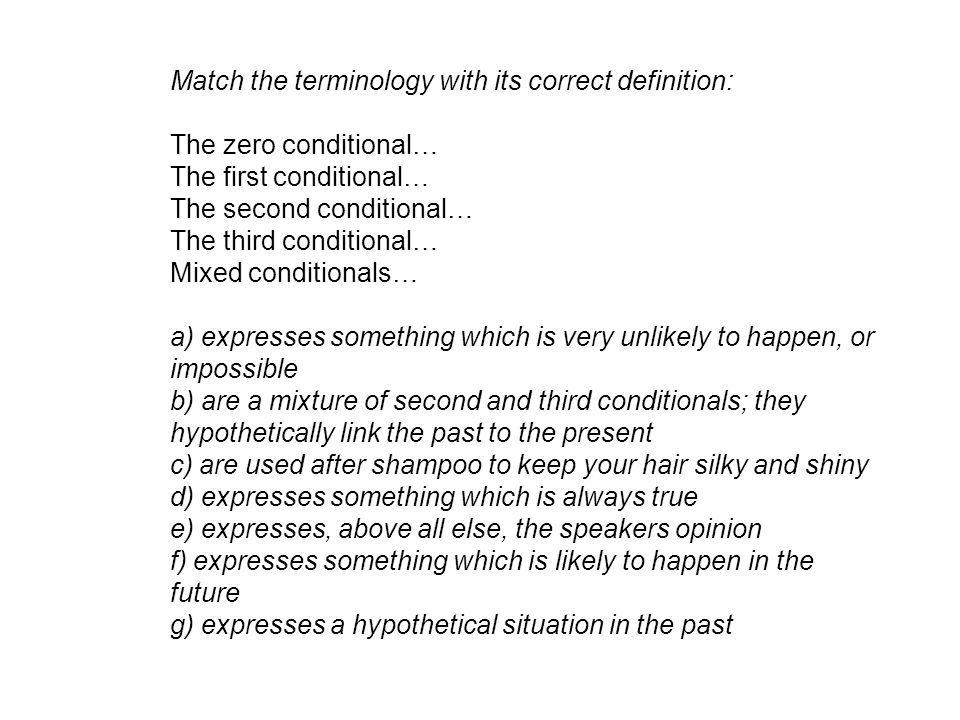 Match the terminology with its correct definition: The zero conditional… The first conditional… The second conditional… The third conditional… Mixed conditionals… a) expresses something which is very unlikely to happen, or impossible b) are a mixture of second and third conditionals; they hypothetically link the past to the present c) are used after shampoo to keep your hair silky and shiny d) expresses something which is always true e) expresses, above all else, the speakers opinion f) expresses something which is likely to happen in the future g) expresses a hypothetical situation in the past