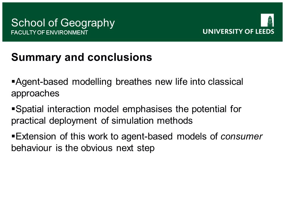 School of Geography FACULTY OF ENVIRONMENT Summary and conclusions  Agent-based modelling breathes new life into classical approaches  Spatial interaction model emphasises the potential for practical deployment of simulation methods  Extension of this work to agent-based models of consumer behaviour is the obvious next step