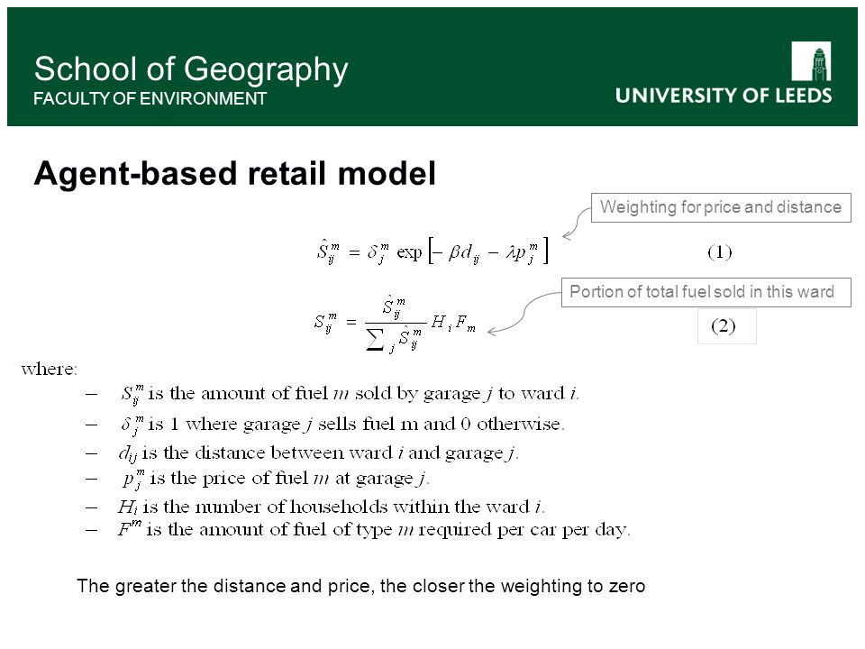 School of Geography FACULTY OF ENVIRONMENT Agent-based retail model Weighting for price and distance Portion of total fuel sold in this ward The greater the distance and price, the closer the weighting to zero