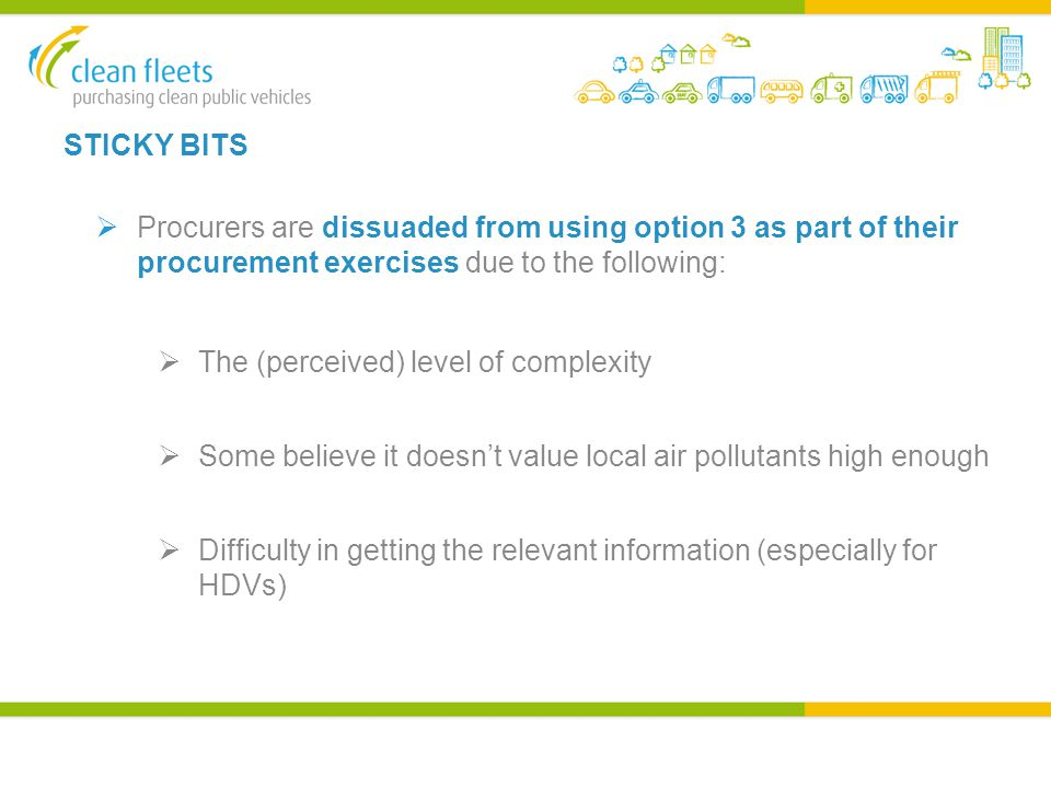 STICKY BITS  Procurers are dissuaded from using option 3 as part of their procurement exercises due to the following:  The (perceived) level of complexity  Some believe it doesn't value local air pollutants high enough  Difficulty in getting the relevant information (especially for HDVs)