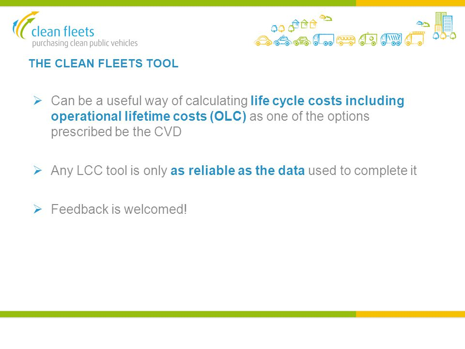 THE CLEAN FLEETS TOOL  Can be a useful way of calculating life cycle costs including operational lifetime costs (OLC) as one of the options prescribed be the CVD  Any LCC tool is only as reliable as the data used to complete it  Feedback is welcomed!