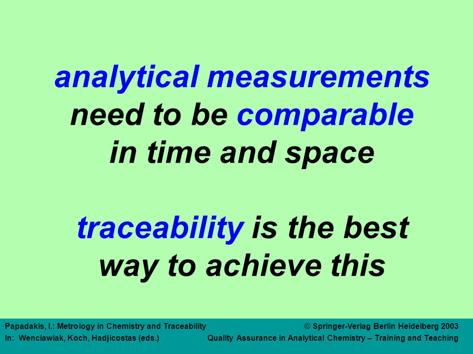 Papadakis, I.: Metrology in Chemistry and Traceability © Springer-Verlag Berlin Heidelberg 2003 In: Wenclawiak, Koch, Hadjicostas (eds.) Quality Assurance in Analytical Chemistry – Training and Teaching Length corresponding to X number of wavelengths of an I 2 stabilized laser tape measure calibration 1 calibration 2 value Traceability of Length Measurements