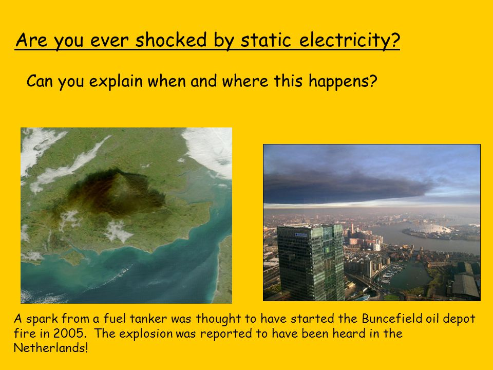 Are you ever shocked by static electricity? Can you explain when and where this happens? A spark from a fuel tanker was thought to have started the Bu