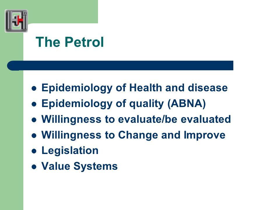 The Petrol Epidemiology of Health and disease Epidemiology of quality (ABNA) Willingness to evaluate/be evaluated Willingness to Change and Improve Legislation Value Systems