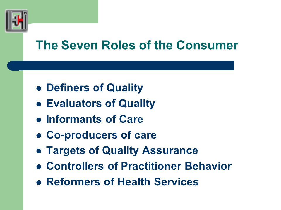 The Seven Roles of the Consumer Definers of Quality Evaluators of Quality Informants of Care Co-producers of care Targets of Quality Assurance Controllers of Practitioner Behavior Reformers of Health Services