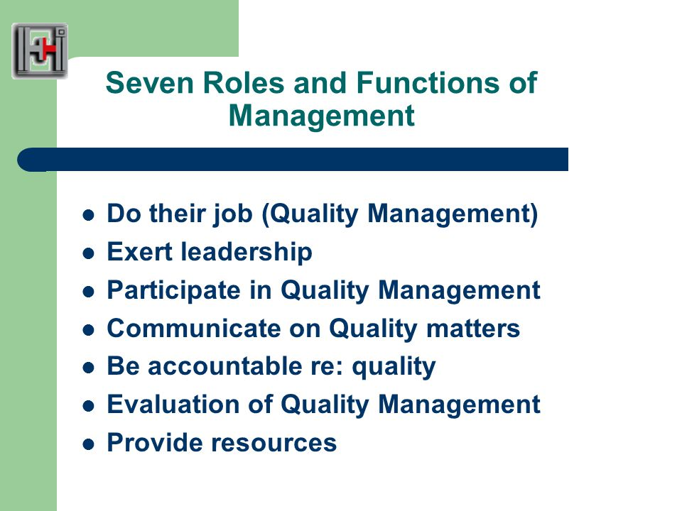 Seven Roles and Functions of Management Do their job (Quality Management) Exert leadership Participate in Quality Management Communicate on Quality matters Be accountable re: quality Evaluation of Quality Management Provide resources
