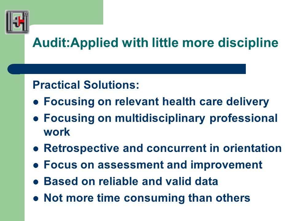 Audit:Applied with little more discipline Practical Solutions: Focusing on relevant health care delivery Focusing on multidisciplinary professional work Retrospective and concurrent in orientation Focus on assessment and improvement Based on reliable and valid data Not more time consuming than others