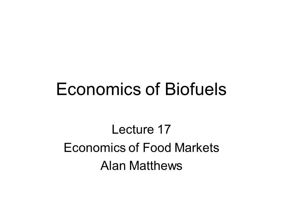 Economics of Biofuels Lecture 17 Economics of Food Markets Alan Matthews
