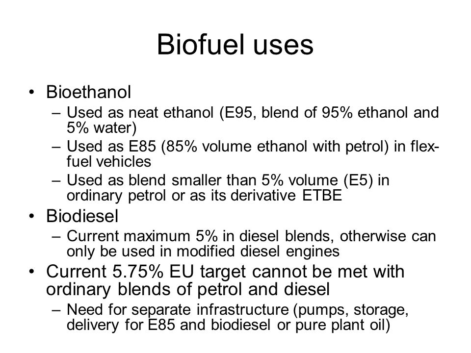 Biofuel uses Bioethanol –Used as neat ethanol (E95, blend of 95% ethanol and 5% water) –Used as E85 (85% volume ethanol with petrol) in flex- fuel veh