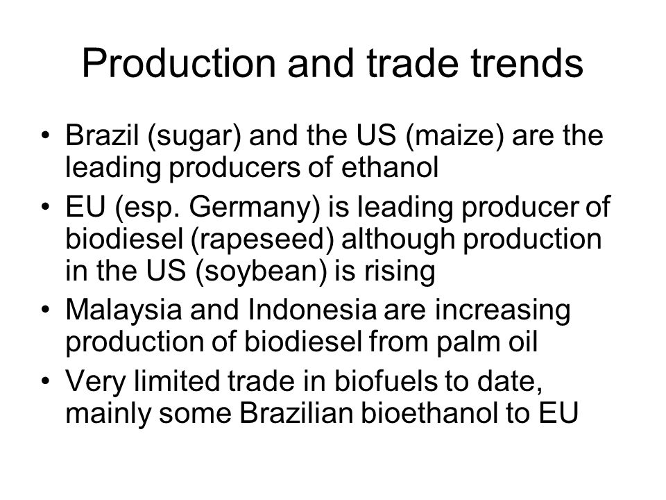 Production and trade trends Brazil (sugar) and the US (maize) are the leading producers of ethanol EU (esp. Germany) is leading producer of biodiesel