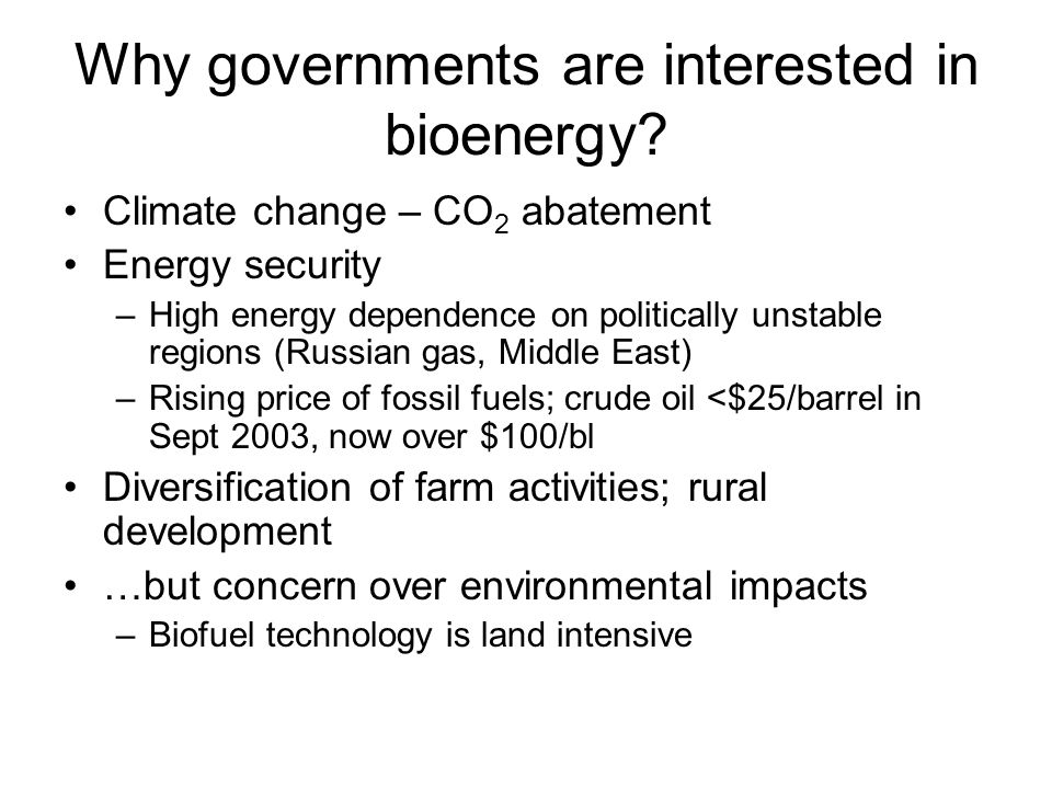 Why governments are interested in bioenergy? Climate change – CO 2 abatement Energy security –High energy dependence on politically unstable regions (