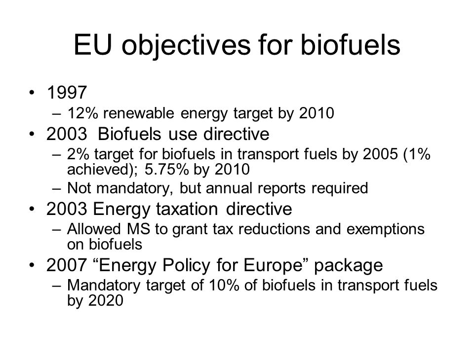 EU objectives for biofuels 1997 –12% renewable energy target by 2010 2003 Biofuels use directive –2% target for biofuels in transport fuels by 2005 (1