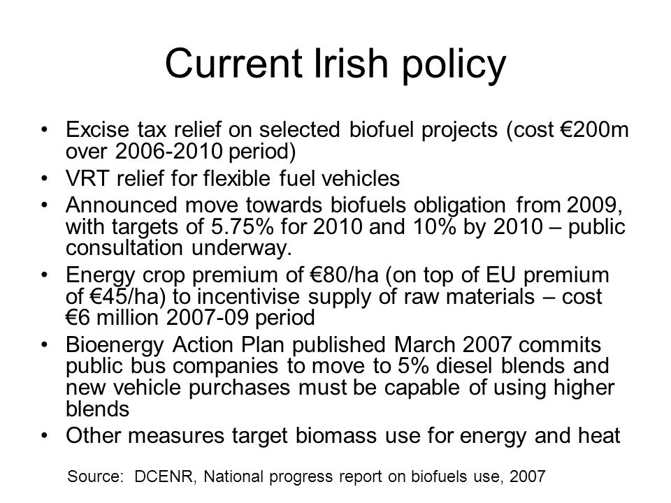 Current Irish policy Excise tax relief on selected biofuel projects (cost €200m over 2006-2010 period) VRT relief for flexible fuel vehicles Announced