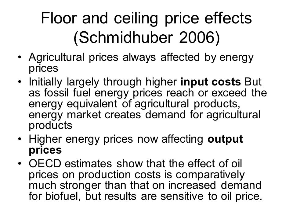 Floor and ceiling price effects (Schmidhuber 2006) Agricultural prices always affected by energy prices Initially largely through higher input costs B