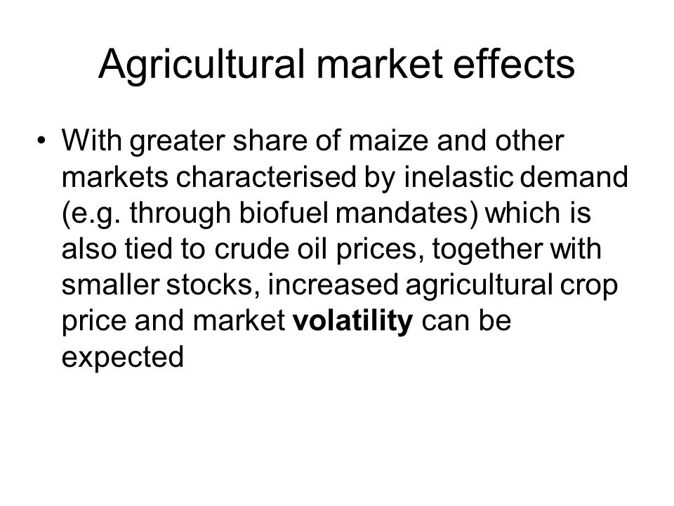 Agricultural market effects With greater share of maize and other markets characterised by inelastic demand (e.g. through biofuel mandates) which is a