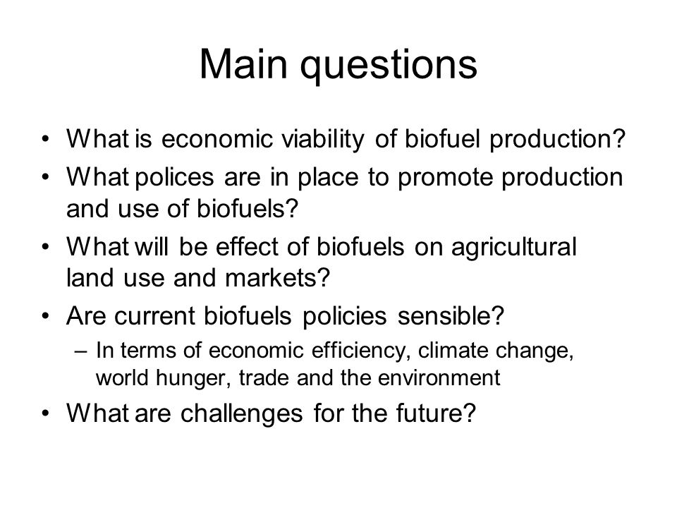 Main questions What is economic viability of biofuel production? What polices are in place to promote production and use of biofuels? What will be eff