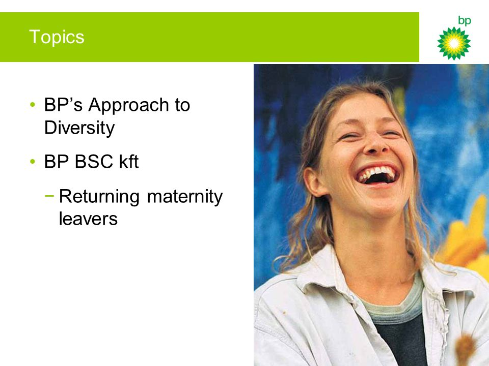 Topics BP's Approach to Diversity BP BSC kft −Returning maternity leavers