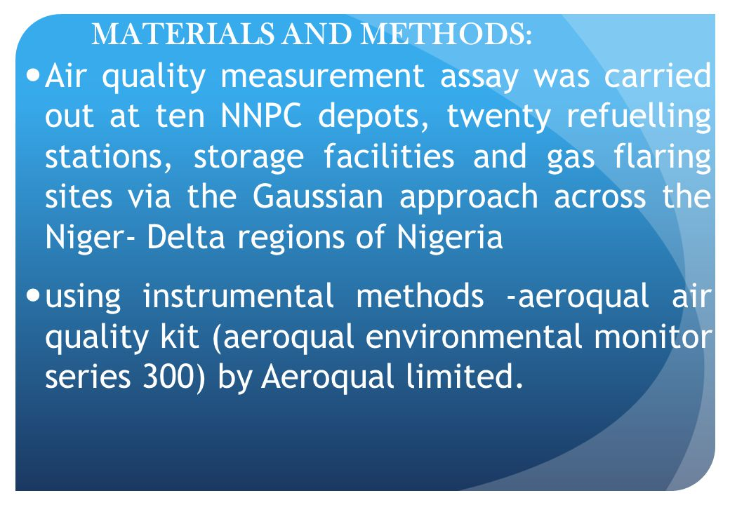 MATERIALS AND METHODS: Air quality measurement assay was carried out at ten NNPC depots, twenty refuelling stations, storage facilities and gas flaring sites via the Gaussian approach across the Niger- Delta regions of Nigeria using instrumental methods -aeroqual air quality kit (aeroqual environmental monitor series 300) by Aeroqual limited.