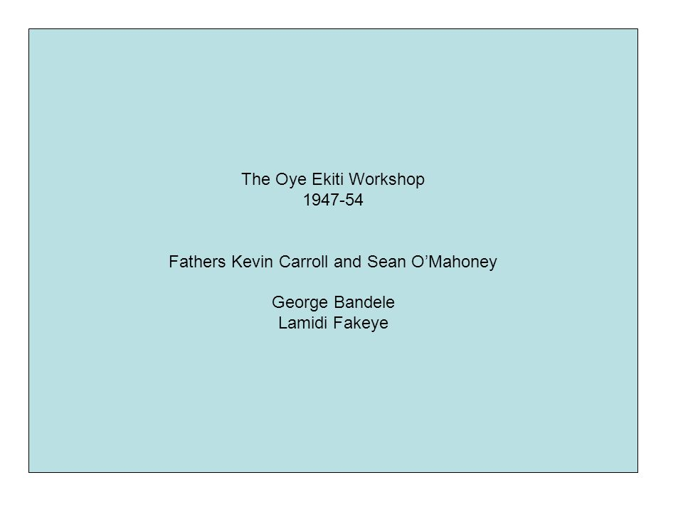 The Oye Ekiti Workshop 1947-54 Fathers Kevin Carroll and Sean O'Mahoney George Bandele Lamidi Fakeye