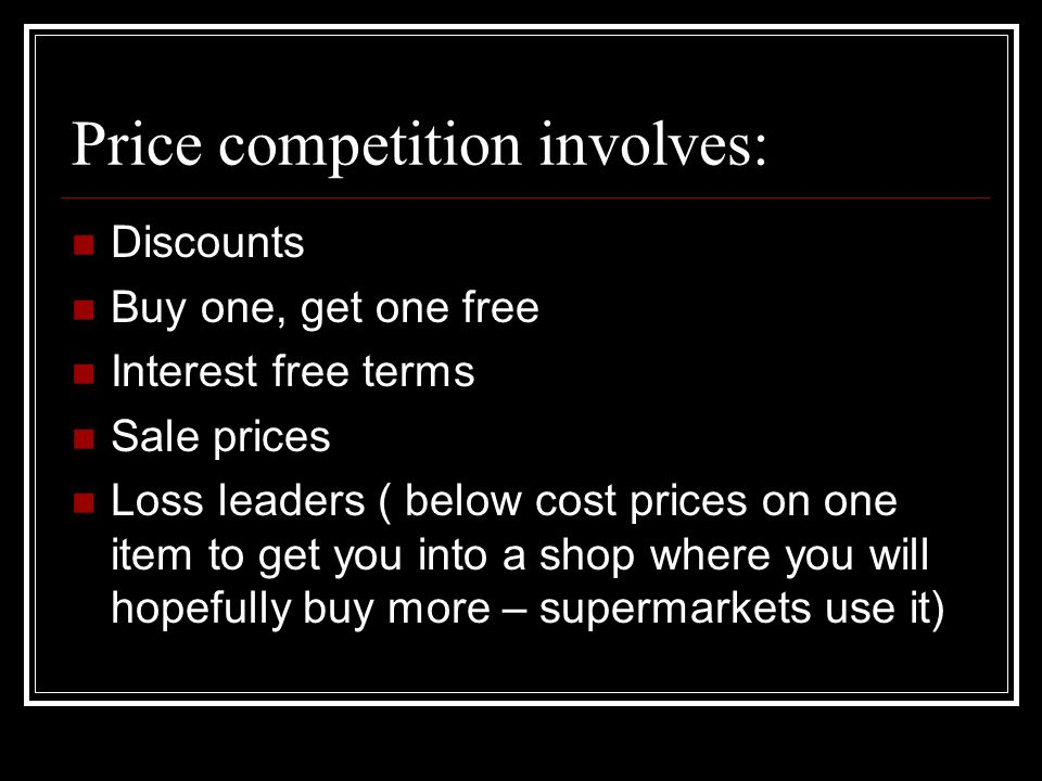 Price competition involves: Discounts Buy one, get one free Interest free terms Sale prices Loss leaders ( below cost prices on one item to get you into a shop where you will hopefully buy more – supermarkets use it)