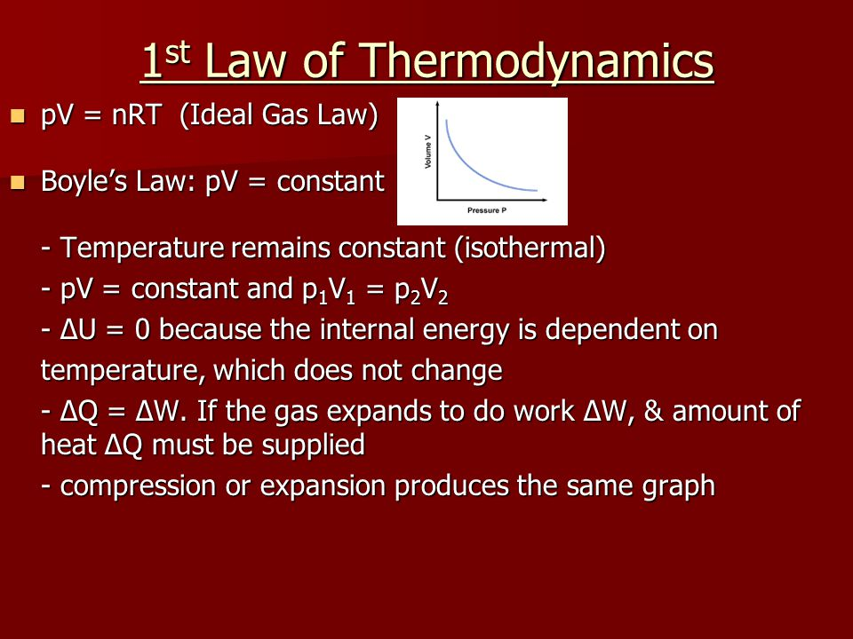 1 st Law of Thermodynamics pV = nRT(Ideal Gas Law) pV = nRT(Ideal Gas Law) Boyle's Law: pV = constant Boyle's Law: pV = constant - Temperature remains constant (isothermal) - pV = constant and p 1 V 1 = p 2 V 2 - ΔU = 0 because the internal energy is dependent on temperature, which does not change - ΔQ = ΔW.