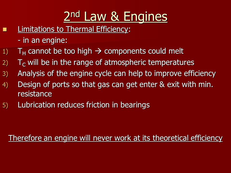2 nd Law & Engines Limitations to Thermal Efficiency: Limitations to Thermal Efficiency: - in an engine: 1) T H cannot be too high  components could melt 2) T C will be in the range of atmospheric temperatures 3) Analysis of the engine cycle can help to improve efficiency 4) Design of ports so that gas can get enter & exit with min.