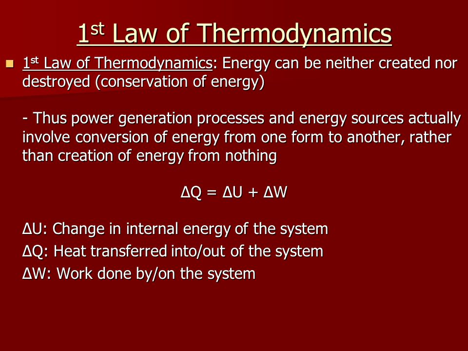 1 st Law of Thermodynamics 1 st Law of Thermodynamics: Energy can be neither created nor destroyed (conservation of energy) 1 st Law of Thermodynamics: Energy can be neither created nor destroyed (conservation of energy) - Thus power generation processes and energy sources actually involve conversion of energy from one form to another, rather than creation of energy from nothing ΔQ = ΔU + ΔW ΔU: Change in internal energy of the system ΔQ: Heat transferred into/out of the system ΔW: Work done by/on the system