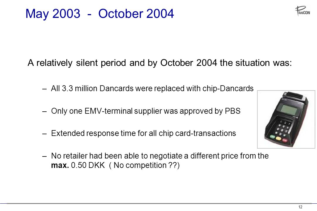 12 May 2003 - October 2004 A relatively silent period and by October 2004 the situation was: –All 3.3 million Dancards were replaced with chip-Dancards –Only one EMV-terminal supplier was approved by PBS –Extended response time for all chip card-transactions –No retailer had been able to negotiate a different price from the max.