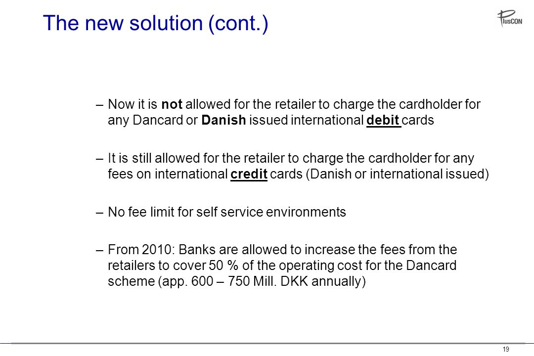 19 The new solution (cont.) –Now it is not allowed for the retailer to charge the cardholder for any Dancard or Danish issued international debit cards –It is still allowed for the retailer to charge the cardholder for any fees on international credit cards (Danish or international issued) –No fee limit for self service environments –From 2010: Banks are allowed to increase the fees from the retailers to cover 50 % of the operating cost for the Dancard scheme (app.