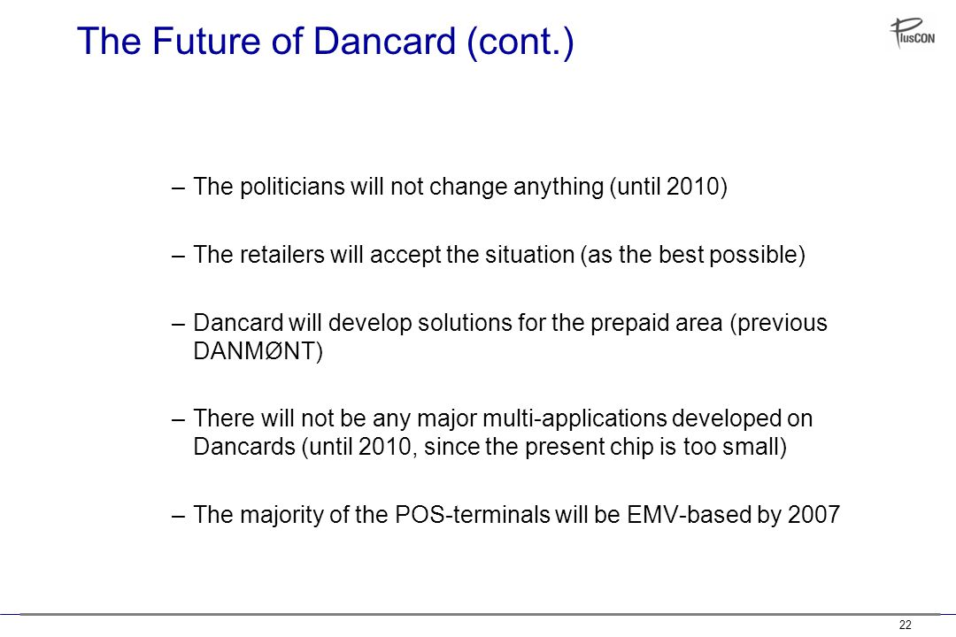 22 The Future of Dancard (cont.) –The politicians will not change anything (until 2010) –The retailers will accept the situation (as the best possible) –Dancard will develop solutions for the prepaid area (previous DANMØNT) –There will not be any major multi-applications developed on Dancards (until 2010, since the present chip is too small) –The majority of the POS-terminals will be EMV-based by 2007