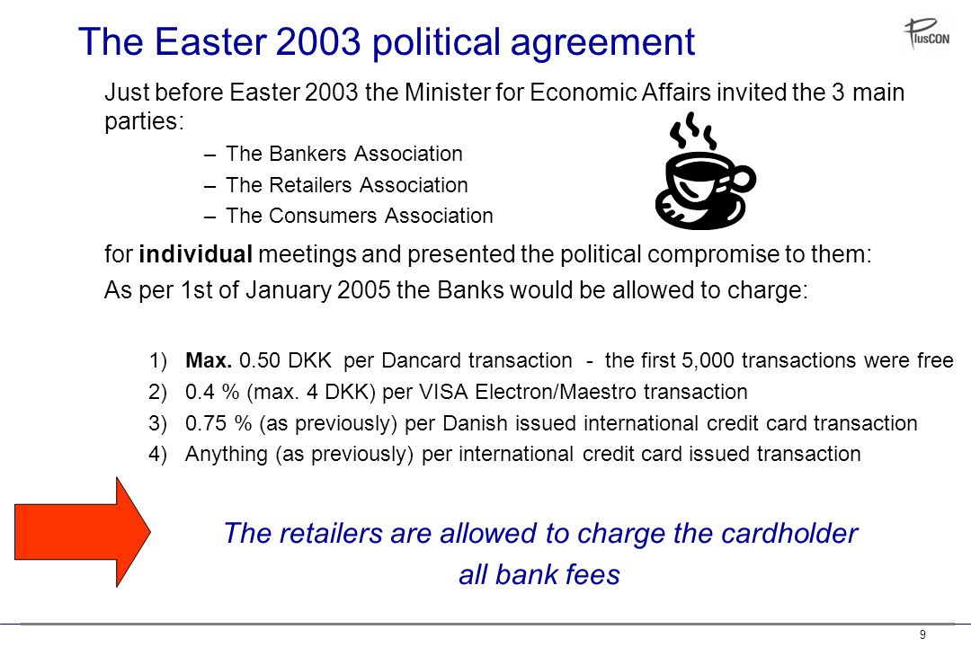 9 The Easter 2003 political agreement Just before Easter 2003 the Minister for Economic Affairs invited the 3 main parties: –The Bankers Association –The Retailers Association –The Consumers Association for individual meetings and presented the political compromise to them: As per 1st of January 2005 the Banks would be allowed to charge: 1) Max.