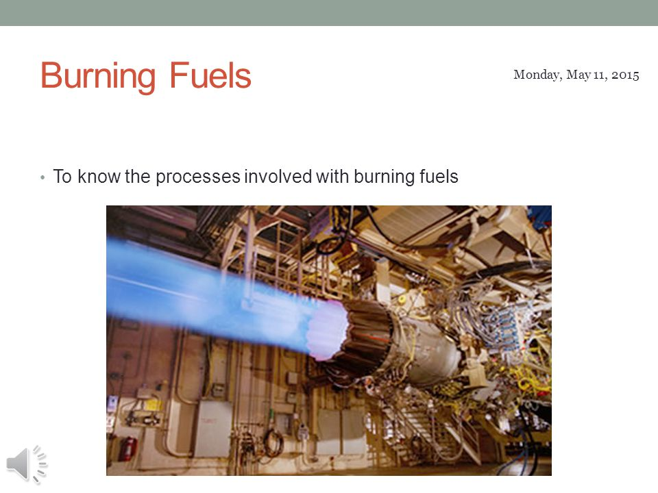 Burning Fuels To know the processes involved with burning fuels Monday, May 11, 2015
