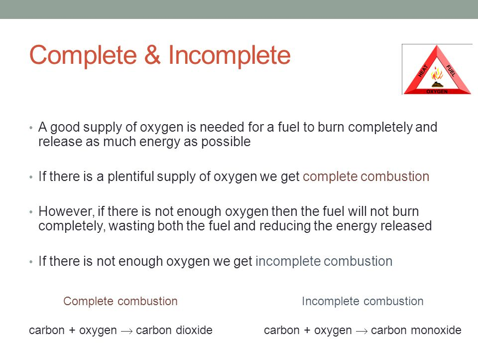 Complete & Incomplete A good supply of oxygen is needed for a fuel to burn completely and release as much energy as possible If there is a plentiful supply of oxygen we get complete combustion However, if there is not enough oxygen then the fuel will not burn completely, wasting both the fuel and reducing the energy released If there is not enough oxygen we get incomplete combustion Complete combustion carbon + oxygen  carbon dioxide Incomplete combustion carbon + oxygen  carbon monoxide