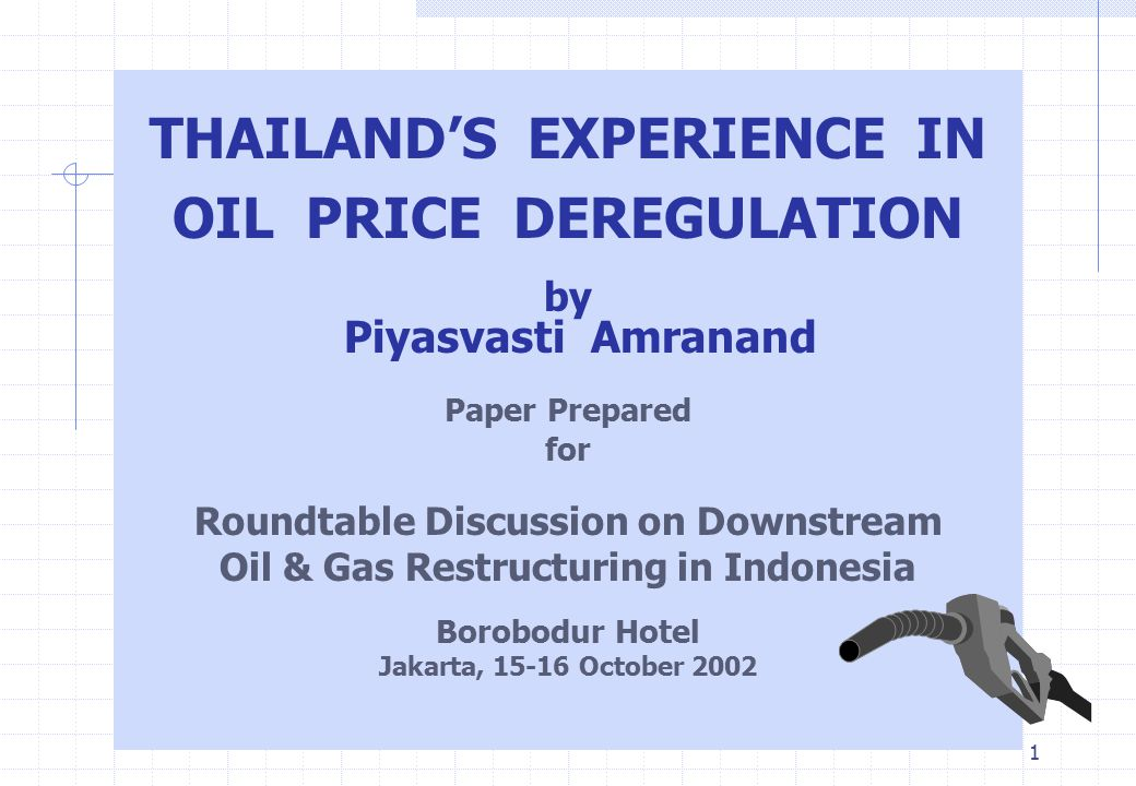 1 THAILAND'S EXPERIENCE IN OIL PRICE DEREGULATION by Piyasvasti Amranand Paper Prepared for Roundtable Discussion on Downstream Oil & Gas Restructurin