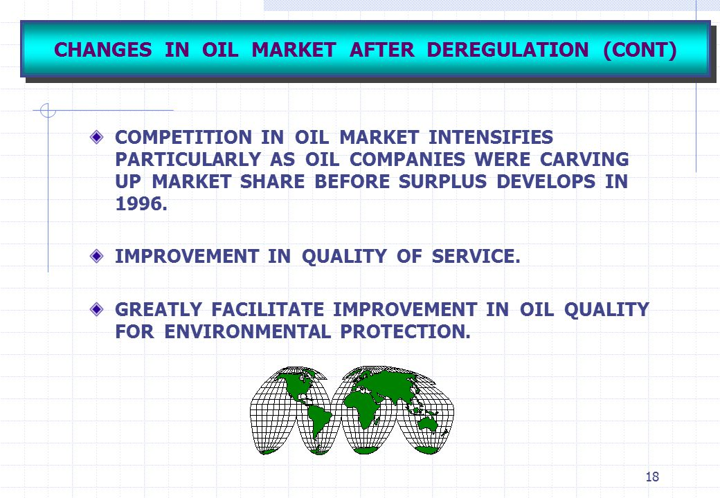 18 CHANGES IN OIL MARKET AFTER DEREGULATION (CONT) COMPETITION IN OIL MARKET INTENSIFIES PARTICULARLY AS OIL COMPANIES WERE CARVING UP MARKET SHARE BE