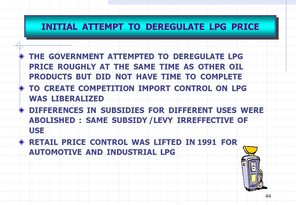 44 INITIAL ATTEMPT TO DEREGULATE LPG PRICE THE GOVERNMENT ATTEMPTED TO DEREGULATE LPG PRICE ROUGHLY AT THE SAME TIME AS OTHER OIL PRODUCTS BUT DID NOT