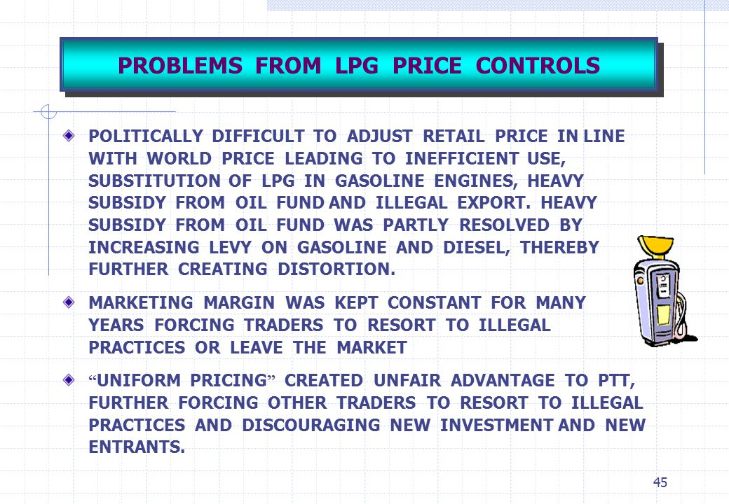 45 PROBLEMS FROM LPG PRICE CONTROLS POLITICALLY DIFFICULT TO ADJUST RETAIL PRICE IN LINE WITH WORLD PRICE LEADING TO INEFFICIENT USE, SUBSTITUTION OF
