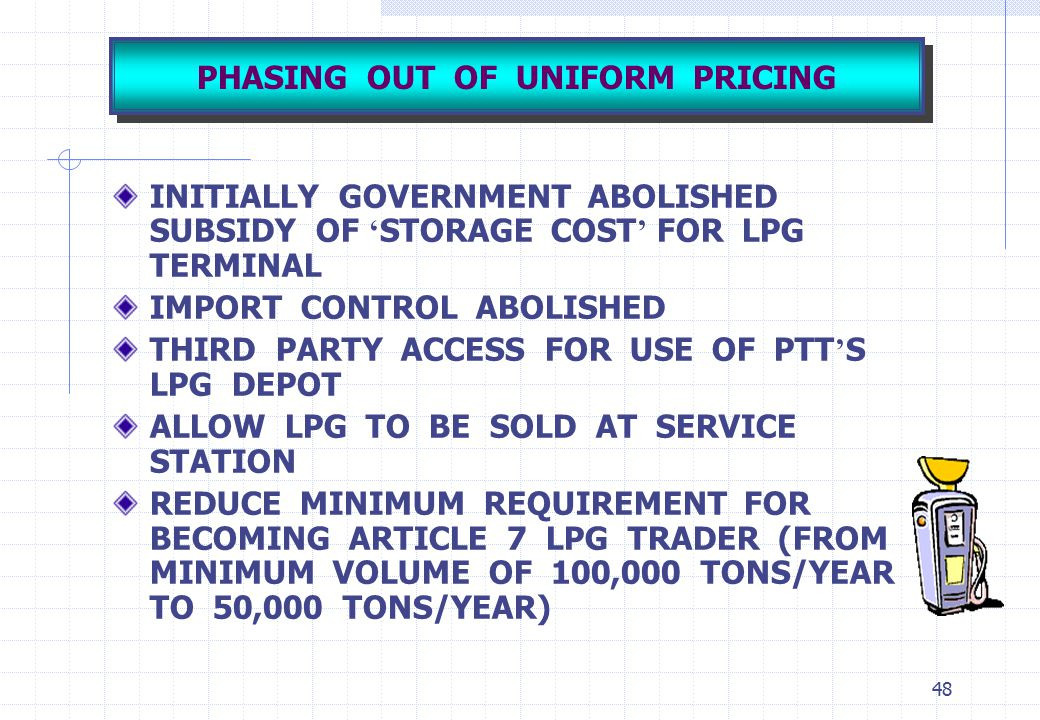 48 PHASING OUT OF UNIFORM PRICING INITIALLY GOVERNMENT ABOLISHED SUBSIDY OF ' STORAGE COST ' FOR LPG TERMINAL IMPORT CONTROL ABOLISHED THIRD PARTY ACC