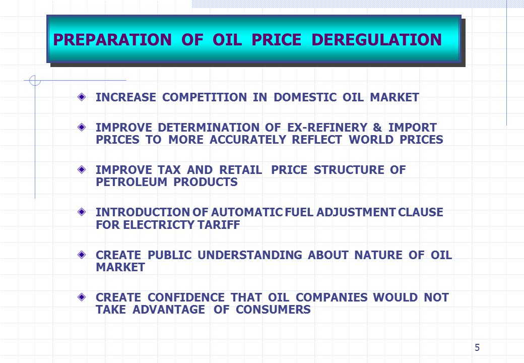 5 PREPARATION OF OIL PRICE DEREGULATION INCREASE COMPETITION IN DOMESTIC OIL MARKET IMPROVE DETERMINATION OF EX-REFINERY & IMPORT PRICES TO MORE ACCUR