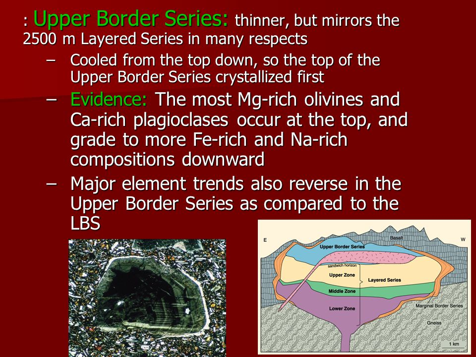 : Upper Border Series: thinner, but mirrors the 2500 m Layered Series in many respects –Cooled from the top down, so the top of the Upper Border Series crystallized first –Evidence: The most Mg-rich olivines and Ca-rich plagioclases occur at the top, and grade to more Fe-rich and Na-rich compositions downward –Major element trends also reverse in the Upper Border Series as compared to the LBS