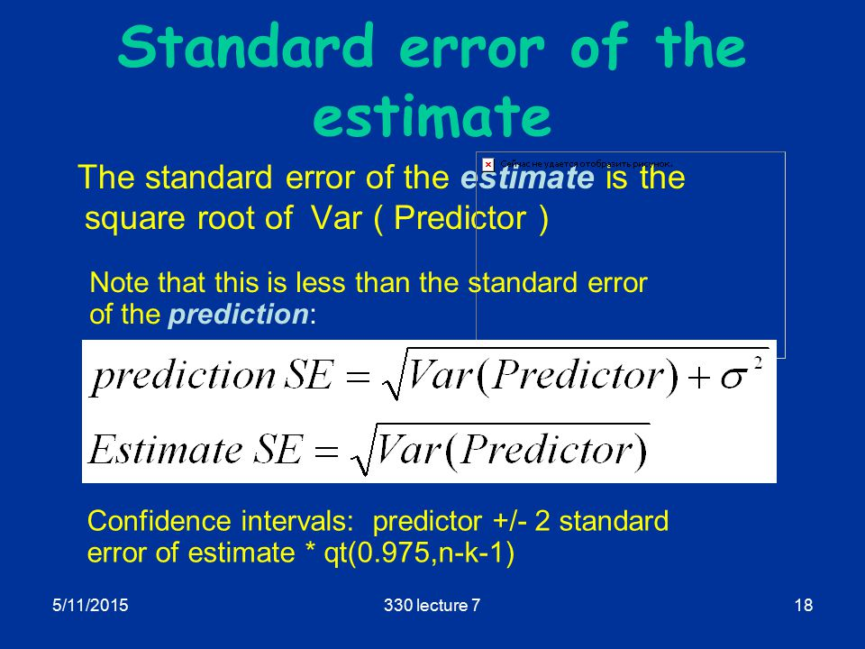5/11/2015330 lecture 718 Standard error of the estimate The standard error of the estimate is the square root of Var ( Predictor ) Note that this is less than the standard error of the prediction: Confidence intervals: predictor +/- 2 standard error of estimate * qt(0.975,n-k-1)