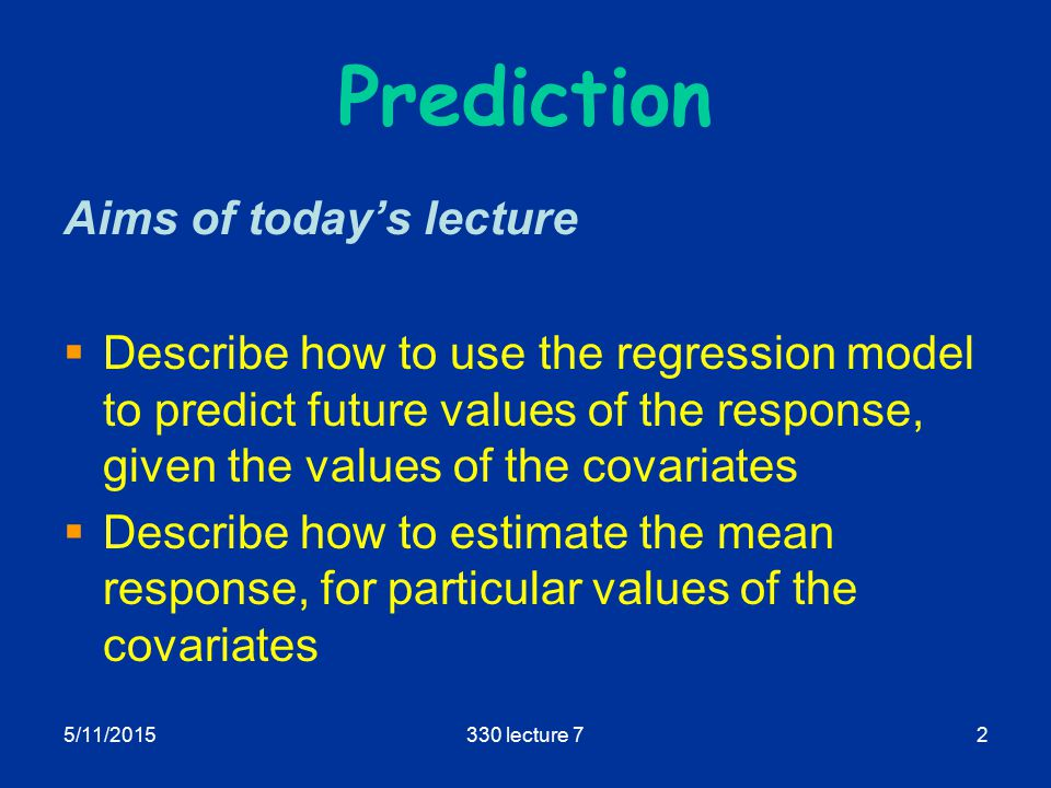 5/11/2015330 lecture 72 Prediction Aims of today's lecture  Describe how to use the regression model to predict future values of the response, given the values of the covariates  Describe how to estimate the mean response, for particular values of the covariates