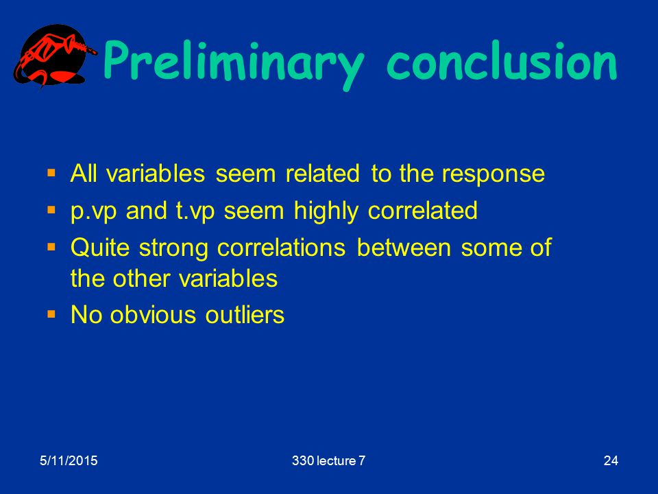 5/11/2015330 lecture 724 Preliminary conclusion  All variables seem related to the response  p.vp and t.vp seem highly correlated  Quite strong correlations between some of the other variables  No obvious outliers